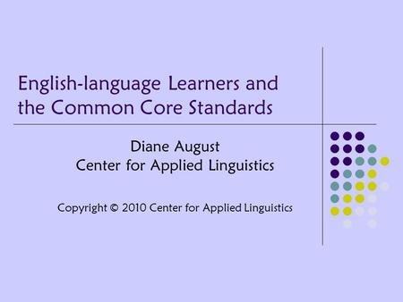 English-language Learners and the Common Core Standards Diane August Center for Applied Linguistics Copyright © 2010 Center for Applied Linguistics.