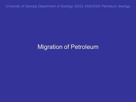 University of Georgia Department of Geology GEOL 4320/6320 Petroleum Geology Migration of Petroleum.