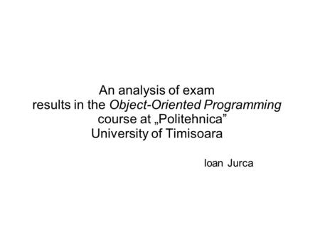 "An analysis of exam results in the Object-Oriented Programming course at ""Politehnica"" University of Timisoara Ioan Jurca."