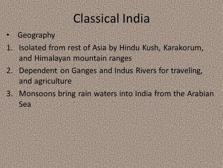 Classical India Geography 1.Isolated from rest of Asia by Hindu Kush, Karakorum, and Himalayan mountain ranges 2.Dependent on Ganges and Indus Rivers for.