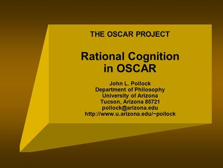 THE OSCAR PROJECT Rational Cognition in OSCAR John L. Pollock Department of Philosophy University of Arizona Tucson, Arizona 85721