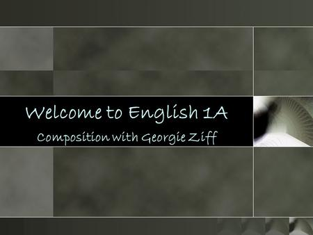 Welcome to English 1A Composition with Georgie Ziff.