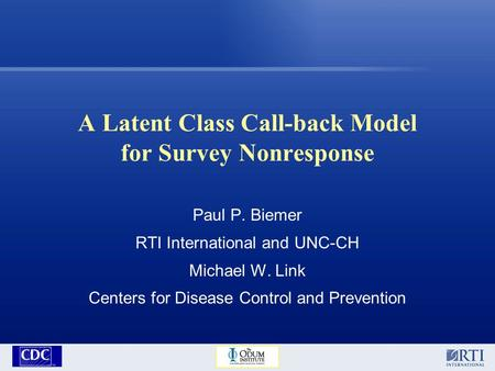 A Latent Class Call-back Model for Survey Nonresponse Paul P. Biemer RTI International and UNC-CH Michael W. Link Centers for Disease Control and Prevention.