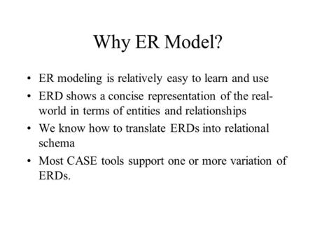Why ER Model? ER modeling is relatively easy to learn and use ERD shows a concise representation of the real- world in terms of entities and relationships.