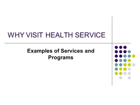 WHY VISIT HEALTH SERVICE Examples of Services and Programs.