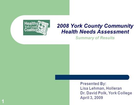 1 2008 York County Community Health Needs Assessment Summary of Results Presented By: Lisa Lehman, Holleran Dr. David Polk, York College April 3, 2009.