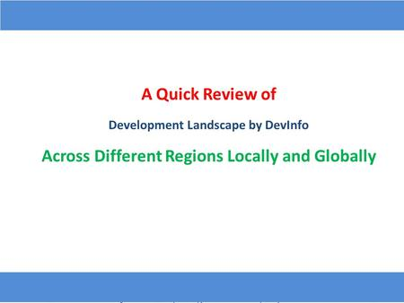 A Quick Review of Development Landscape by DevInfo Across Different Regions Locally and Globally.