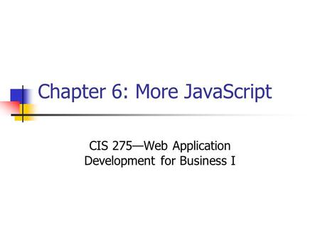 Chapter 6: More JavaScript CIS 275—Web Application Development for Business I.