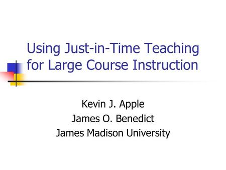 Using Just-in-Time Teaching for Large Course Instruction Kevin J. Apple James O. Benedict James Madison University.