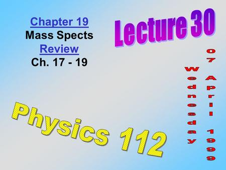 Chapter 19 Mass Spects Review Ch. 17 - 19. Hint: Be able to do the homework (both the problems to turn in AND the recommended ones) you'll do fine on.