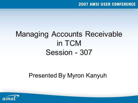 Managing Accounts Receivable in TCM Session - 307 Presented By Myron Kanyuh.