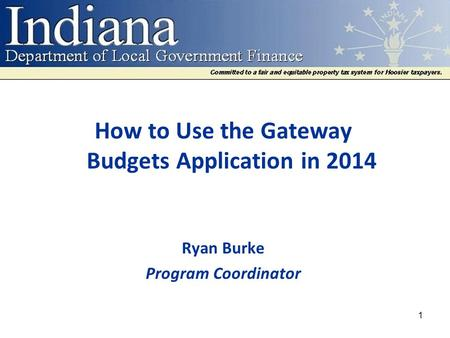 How to Use the Gateway Budgets Application in 2014 Ryan Burke Program Coordinator 1.