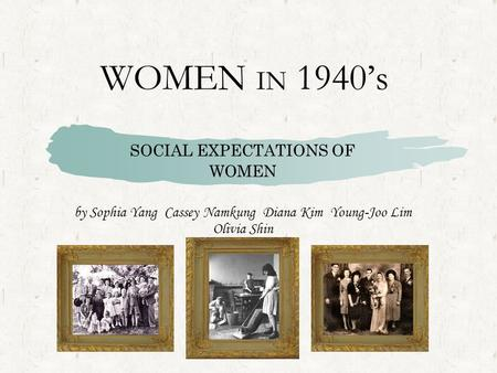 WOMEN IN 1940's SOCIAL EXPECTATIONS OF WOMEN by Sophia Yang Cassey Namkung Diana Kim Young-Joo Lim Olivia Shin.