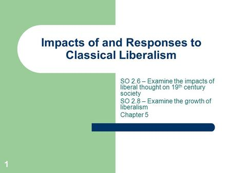 Impacts of and Responses to Classical Liberalism SO 2.6 – Examine the impacts of liberal thought on 19 th century society SO 2.8 – Examine the growth of.