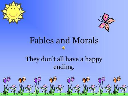 Fables and Morals They don't all have a happy ending.