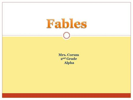 Mrs. Corum 2 nd Grade Alpha. What is a Fable? Fables are stories intended to teach a lesson, and animals often speak and act like human beings. LRA 3.1.