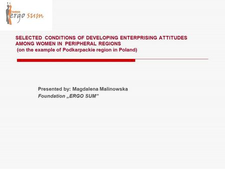 SELECTED CONDITIONS OF DEVELOPING ENTERPRISING ATTITUDES AMONG WOMEN IN PERIPHERAL REGIONS (on the example of Podkarpackie region in Poland) Presented.