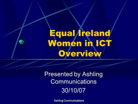Ashling Communications Equal Ireland Women in ICT Overview Presented by Ashling Communications 30/10/07.