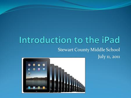 Stewart County Middle School July 11, 2011. Agenda Introduction to the iPad iPad Basics Built in Apps App Store Settings Passcode Lock Customizing the.