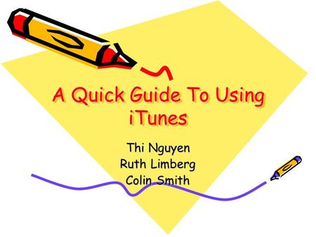 A Quick Guide To Using iTunes Thi Nguyen Ruth Limberg Colin Smith.