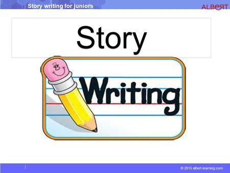 © 2015 albert-learning.com Story writing for juniors Story.