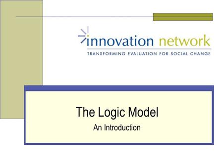 The Logic Model An Introduction. Slide 2 Innovation Network, Inc. Who We Are National nonprofit organization Committed to evaluation as a tool for empowerment.