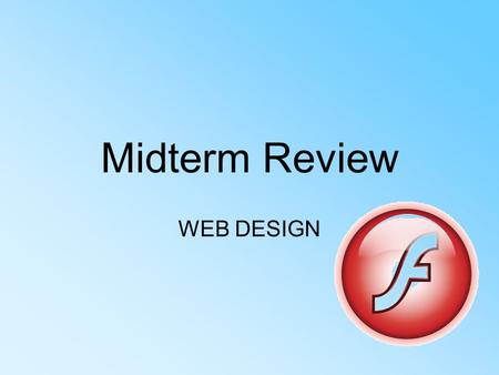 Midterm Review WEB DESIGN. FLASH What is Flash? –Flash is a multimedia graphics program specifically for use on the web –Flash enables you to create interactive.