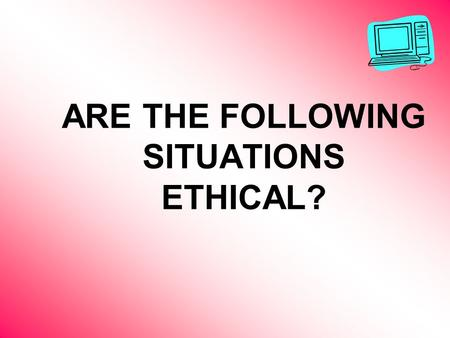 ARE THE FOLLOWING SITUATIONS ETHICAL?. Your new computer comes with Microsoft Office 2003 already installed on it. Included in your box of software is.