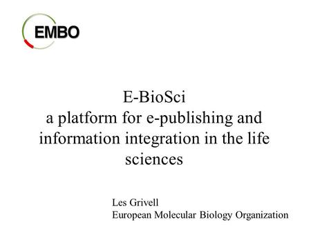 E-BioSci a platform for e-publishing and information integration in the life sciences Les Grivell European Molecular Biology Organization.
