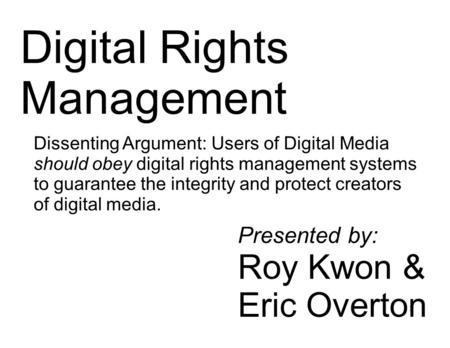 1 Digital Rights Management Dissenting Argument: Users of Digital Media should obey digital rights management systems to guarantee the integrity and protect.
