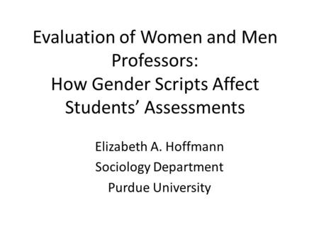 Evaluation of Women and Men Professors: How Gender Scripts Affect Students' Assessments Elizabeth A. Hoffmann Sociology Department Purdue University.