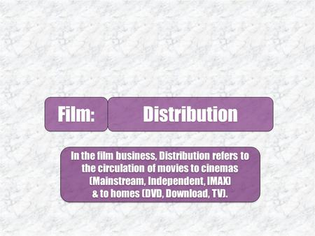 Film: Distribution. 1.The Majors Film: 2.Independents 3. Selling A Film 5. Logistics 4. Launching A Film.