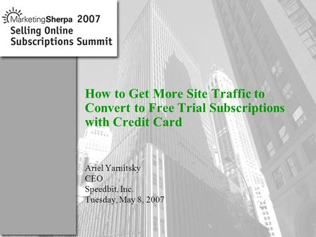 More data on this topic available from:: How to Get More Site Traffic to Convert to Free Trial Subscriptions with Credit Card Ariel Yarnitsky CEO Speedbit,