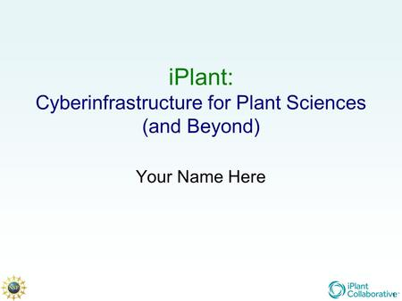 1 iPlant: Cyberinfrastructure for Plant Sciences (and Beyond) Your Name Here 1.