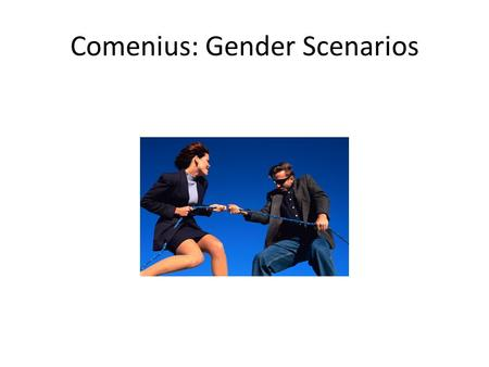 Comenius: Gender Scenarios. 125 questionnaires (56 males, 69 females) in classes of full time and part time students nine scenarios the only statistical.