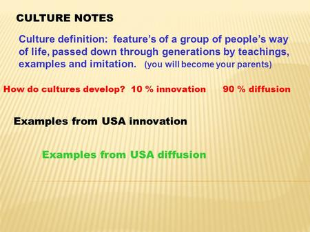 CULTURE NOTES Culture definition: feature's of a group of people's way of life, passed down through generations by teachings, examples and imitation. (you.