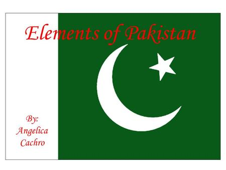 Elements of Pakistan By: Angelica Cachro. Pakistan in Spatial Terms Southern Asia, bordering the Arabian Sea, between India on the east and Iran and Afghanistan.