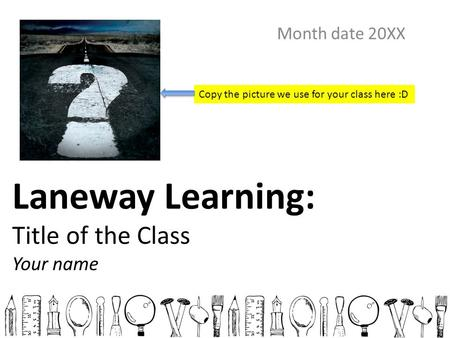 Laneway Learning: Title of the Class Your name Month date 20XX Copy the picture we use for your class here :D.