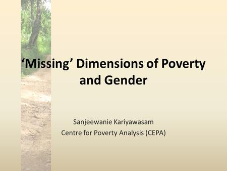 'Missing' Dimensions of Poverty and Gender Sanjeewanie Kariyawasam Centre for Poverty Analysis (CEPA)