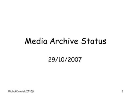Michał Kwiatek IT-IS1 Media Archive Status 29/10/2007.