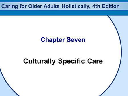 Caring for Older Adults Holistically, 4th Edition Chapter Seven Culturally Specific Care.