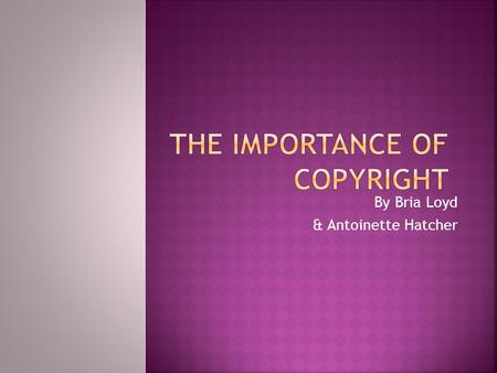 By Bria Loyd & Antoinette Hatcher  What is copyright?  Does the public have rights to download music, pictures, and written work?  What is plagiarism?
