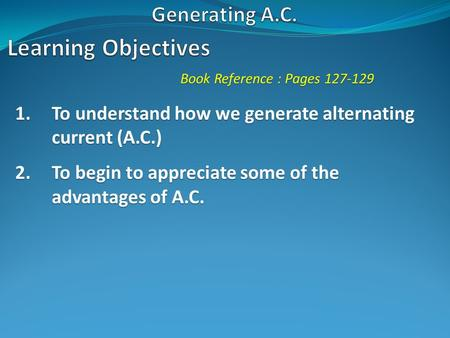 Book Reference : Pages 127-129 1.To understand how we generate alternating current (A.C.) 2.To begin to appreciate some of the advantages of A.C.