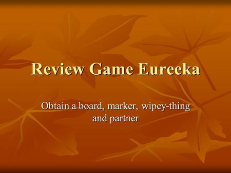 Review Game Eureeka Obtain a board, marker, wipey-thing and partner.