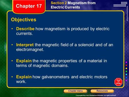 Copyright © by Holt, Rinehart and Winston. All rights reserved. ResourcesChapter menu Objectives Describe how magnetism is produced by electric currents.