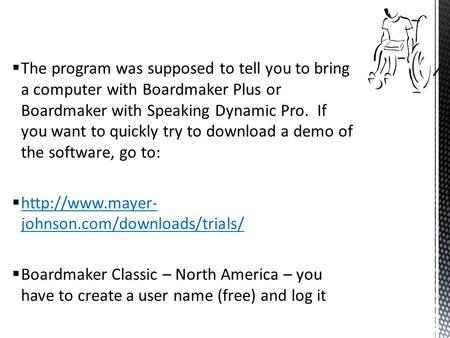  The program was supposed to tell you to bring a computer with Boardmaker Plus or Boardmaker with Speaking Dynamic Pro. If you want to quickly try to.