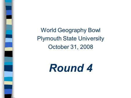 World Geography Bowl Plymouth State University October 31, 2008 Round 4.