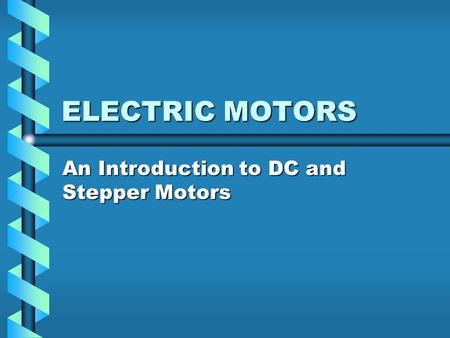 ELECTRIC MOTORS An Introduction to DC and Stepper Motors.