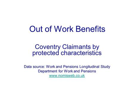Out of Work Benefits Coventry Claimants by protected characteristics Data source: Work and Pensions Longitudinal Study Department for Work and Pensions.