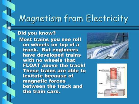 Magnetism from Electricity Did you know? Most trains you see roll on wheels on top of a track. But engineers have developed trains with no wheels that.